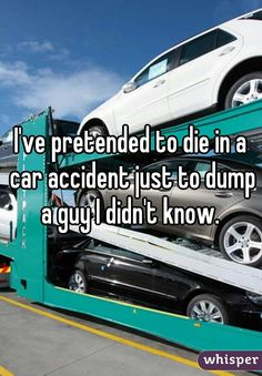 I've pretended to die in a car accident just to dump a guy I didn't know.
