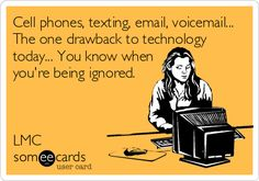 Cell phones, texting, email, voicemail... The one drawback to technology today... You know when you're being ignored. LMC.