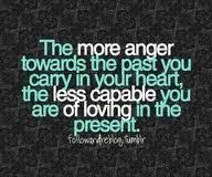 """Quote """"The more anger towards the past you carry in your heart, the less capable you are of loving in the present"""" The Words, Cool Words, Anger Quotes, Words Quotes, Positive Quotes, Heartbreak Quotes, Great Quotes, Quotes To Live By, Inspirational Quotes"""