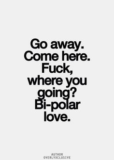 """Bipolar love: My ex use to say, """" u want me here, but when I'm here u want me to leave & when I leave u want me back."""" Vicious Cycle of Hurt."""