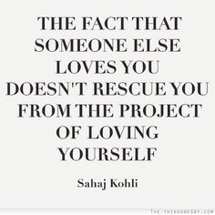 The fact that someone else loves you doesn't rescue you from the project of loving yourself
