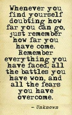 Whenever you find yourself doubting how far you can go. Just remember how far you have come. You can do it!:
