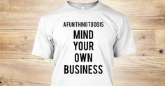 A fun thing to do is...MIND YOUR OWN BUSINESSThis design is only available for a few days so DO NOT DELAY putting in your order! Choose your preferred style, size, and color and click the big green button to get your limited edition t-shirt now!  *SECURE CHECKOUT - Pay Via Paypal/Mastercard/Visa