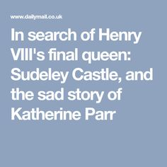 In search of Henry VIII's final queen: Sudeley Castle, and the sad story of Katherine Parr