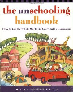 The Unschooling Handbook : How to Use the Whole World As Your Child's Classroom by Mary Griffith http://www.amazon.com/dp/0761512764/ref=cm_sw_r_pi_dp_2zyWvb0MV6NJM