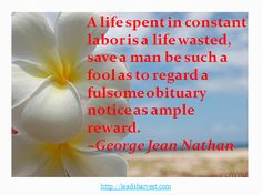 A life spent in constant labor is a life wasted, save a man be such a fool as to regard a fulsome obituary notice as ample reward.  ~George Jean Nathan