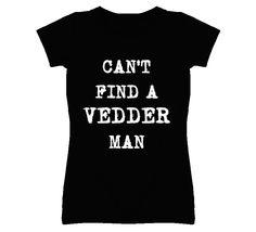 Can't Find A Vedder Man - Eddie Vedder inspired (White Font) T Shirt