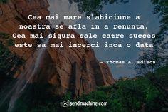 """Cea mai mare slabiciune a noastra se afla in a renunta. Cea mai sigura cale catre succes este sa mai incerci inca o data"" - Thomas A. Edison ... #Citate #Sendmachine"