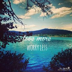 love more, worry less ..