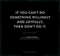 """If you can't do something willingly and joyfully, then don't do it."" - Peter O'Toole"
