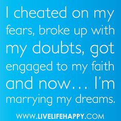 """""""I cheated on my fears, broke up with my doubts, got engaged to my faith and now... I'm marrying my dreams."""""""