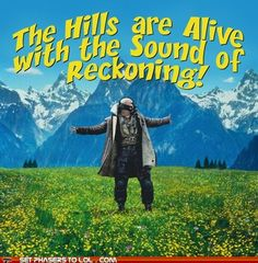 ♪ ♫ The Hills are Alive with the Sound of Reckoning!♪ ♫