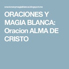 ORACIONES Y MAGIA BLANCA: Oracion ALMA DE CRISTO