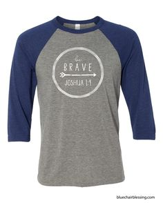 Be Brave! Joshua 1:9 scripture tshirt. http://www.bluechairblessing.com/store/p345/Be_Brave_Joshua_1%3A9_triblend_unisex_baseball_3%2F4_sleeve_t-shirt._Plus_sizes_available%21.html