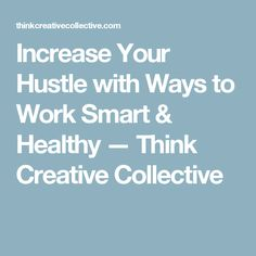 Increase Your Hustle with Ways to Work Smart & Healthy — Think Creative Collective