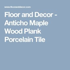 Floor and Decor - Anticho Maple Wood Plank Porcelain Tile