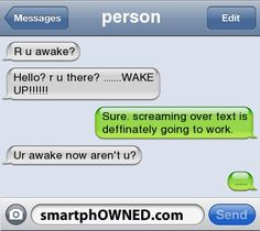 Other - personr u awake?hello? r u there? .......WAKE UP!!!!!!sure. screaming over text is deffinately going to work.ur awake now aren't u?.....
