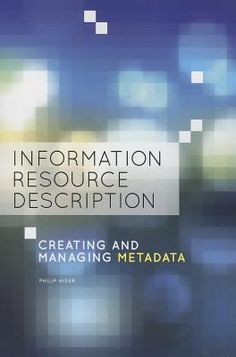 Information resource description : creating and managing metadata / Philip Hider. / Chicago, Ill. : American Library Association, 2012. This book serves as a primer on information and knowledge organization, with particular reference to digital environments. It introduces the conventions and standards of contemporary document description, and the principles and trends of professional practice.