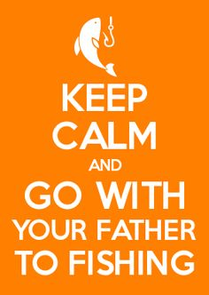 KEEP CALM AND GO WITH YOUR FATHER TO FISHING