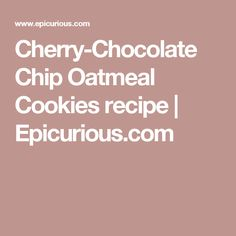 Cherry-Chocolate Chip Oatmeal Cookies recipe | Epicurious.com