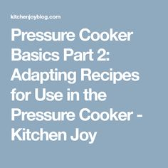 Pressure Cooker Basics Part 2: Adapting Recipes for Use in the Pressure Cooker - Kitchen Joy