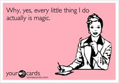 "Why, yes, every little thing I do actually is magic. I also answer to ""SuperWoman"" and ""Miracle Worker."" ;-)"