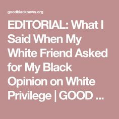 EDITORIAL: What I Said When My White Friend Asked for My Black Opinion on White Privilege   GOOD BLACK NEWS