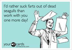 Funny Workplace Ecard: I'd rather suck farts out of dead seagulls than work with you one more day!