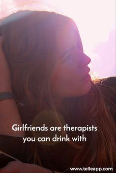 Girlfriends are therapists you can drink with = the best therapists :)