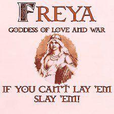 freya - goddess of love, lust, beauty, fertility, gold, war and death. a beautiful bitch with an axe!!