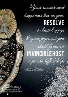 Your success and happiness lies in you.  Resolve to keep happy, & your joy and you shall form an Invincible Host against difficulties.  ~ Helen Keller