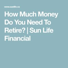 How Much Money Do You Need To Retire? | Sun Life Financial