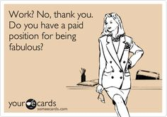 Funny Thanks Ecard: Work? No, thank you. Do you have a paid position for being fabulous?