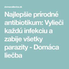 Najlepšie prírodné antibiotikum: Vylieči každú infekciu a zabije všetky parazity - Domáca liečba Detox, Health Fitness, Healthy, Medicine, Health And Fitness, Gymnastics