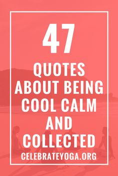 47 Quotes About Being Cool Calm and Collected