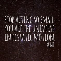 """""""Stop acting so small. You are the universe in ecstatic motion."""" - Rumi"""