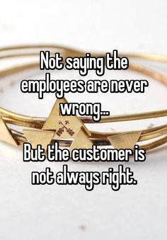 """Not saying the employees are never wrong...  But the customer is not always right."""