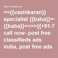 =={{vashikaran}} specialist {{baba}}==>>{{+91-7508109041}} call now- post free classifieds ads india, post free ads india, classified in india, classified ads, Jigwe classified ads India