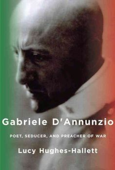 Gabriele d'Annunzio : poet, seducer and preacher of war / Lucy Hughes-Hallett.