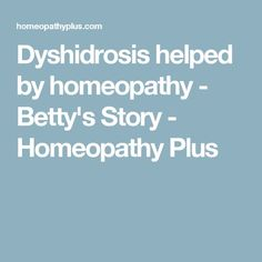 Dyshidrosis helped by homeopathy - Betty's Story - Homeopathy Plus