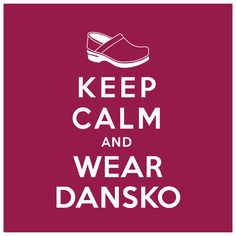 Keep Calm And Wear Dansko!