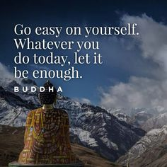 Go easy on yourself. Whatever your do today, let it be enough.