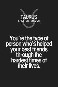 You're the type of person who's helpd your best friends through the hardest limes of their lives. Taurus | Taurus Quotes | Taurus Zodiac Signs