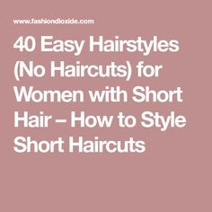 40 Easy Hairstyles (No Haircuts) for Women with Short Hair – How to Style Short Haircuts