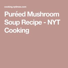 Puréed Mushroom Soup Recipe - NYT Cooking