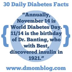 "Diabetes Awareness Month  ""Annually, November 14 is World Diabetes Day. 11/14 is the birthday of Dr. Banting, who with Best, discovered insulin in 1921.""  Every day during Diabetes Awareness Month, I will share a fact, tip, or thought on Twitter, Facebook, Pinterest, and Instagram.  Please remember that I never give medical advice. Ask your endocrinologist or pediatrician for advice about your own child. Make your own informed decisions for your own child."