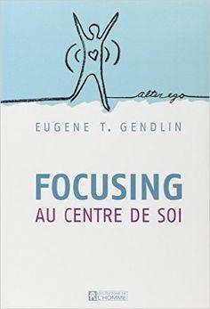 Amazon.fr - FOCUSING - Au centre de soi N.E. - Eugene T. Gendlin, Jacques Lalanne, Louise Drolet - Livres
