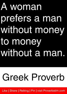 A woman prefers a man without money to money without a man. - Greek Proverb #proverbs #quotes