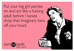 Put your big girl panties on and act like a fucking adult before I karate chop that imaginary tiara off your head.