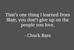 """That's one thing I learned from Blair, you don't give up on the people you love"" Chuck Bass Tv Show Quotes, Movie Quotes, Life Quotes, Chuck Bass Quotes, Chuck And Blair Quotes, Blair Waldorf Quotes, Gossip Girl Chuck, Gossip Girls, Gossip Girl Quotes"